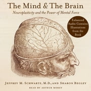 The Mind and the Brain - Neuroplasticity and the Power of Mental Force audiobook by Jeffrey M. Schwartz, Sharon Begley