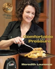 Comfortable Under Pressure - Pressure Cooker Meals: Recipes, Tips, and Explanations ebook by Meredith Laurence