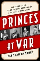 Princes at War - The Bitter Battle Inside Britain's Royal Family in the Darkest Days of WWII ebook by Deborah Cadbury