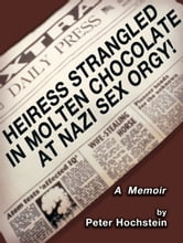 Heiress Strangled in Molten Chocolate at Nazi Sex Orgy!: A Memoir ebook by Peter Hochstein