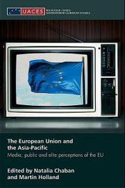 The European Union and the Asia-Pacific - Media, Public and Elite Perceptions of the EU ebook by Natalia Chaban,Martin Holland