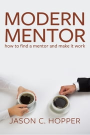 Modern Mentor - How to Find a Mentor and Make It Work ebook by Jason C. Hopper