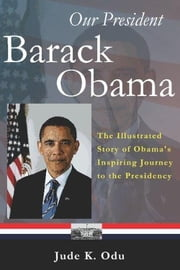 Our President - Barack Obama: The Illustrated Story of Obama's Inspiring Journey to the Presidency ebook by Odu, Jude K