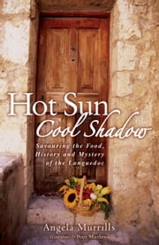 Hot Sun, Cool Shadow - Savouring the Food, History and Mystery of the Languedoc ebook by Angela Murrills