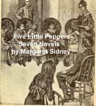 Five Little Peppers: 7 Novels ebook by Margaret Sidney