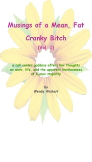 Musings of a Mean, Fat, Cranky Bitch - a call center goddess offers her thoughts on work, life, and the apparent limitlessness of human stupidity ebook by Wendy Wishart