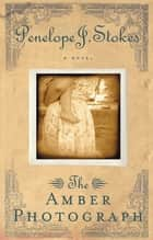 The Amber Photograph - Newly Repackaged Edition ebook by Penelope J. Stokes