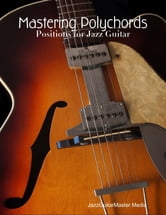 Mastering Polychords - Positions for Jazz Guitar ebook by JazzGuitarMaster Media