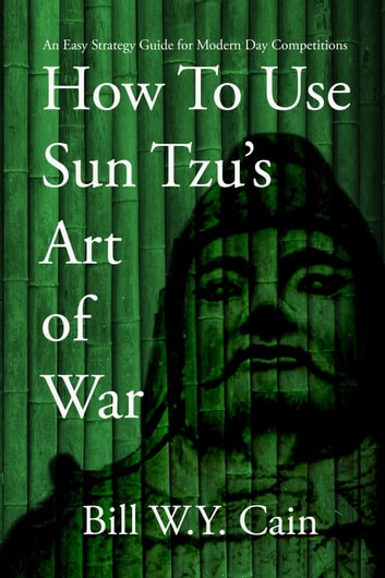 How to Use Sun Tzu's Art of War: An Easy Strategy Guide for Modern Day Competition ebook by Bill W.Y. Cain