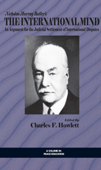 Nicholas Murray Butler's The International Mind - An Argument for the Judicial Settlement of International Disputes with a New Introduction by Charles F. Howlett ebook by