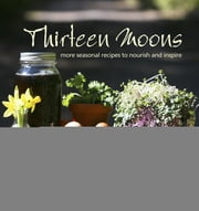 Thirteen Moons - More seasonal recipes to nourish and inspire ebook by Louise Racine