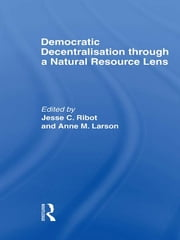 Democratic Decentralisation through a Natural Resource Lens - Cases from Africa, Asia and Latin America ebook by Jesse C. Ribot,Anne M. Larson