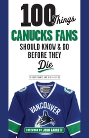 100 Things Canucks Fans Should Know & Do Before They Die ebook by Thomas Drance, Mike Halford, John Garrett
