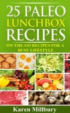 25 Paleo Lunchbox Recipes: On-The-Go Recipes For A Busy Lifestyle ebook by Karen Millbury