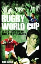 Rugby World Cup Greatest Games - A History in 50 Matches ebook by Rob Clark