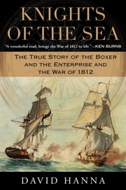 Knights of the Sea - The True Story of the Boxer and the Enterprise and the War of 1812 ebook by David Hanna