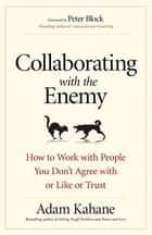 Collaborating with the Enemy - How to Work with People You Don't Agree with or Like or Trust ebook by Adam Kahane
