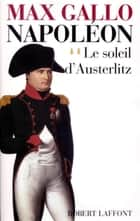 Napoléon - Tome 2 - Le soleil d'Austerlitz ebook by Max GALLO