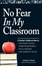 No Fear In My Classroom - A Teacher's Guide on How to Ease Student Concerns, Handle Parental Problems, Focus on Education and Gain Confidence in Yourself ebook by Frederick C Wootan