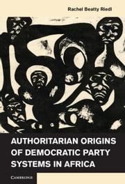 Authoritarian Origins of Democratic Party Systems in Africa ebook by Rachel Beatty Riedl