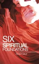 Six Spiritual Foundations ebook by Penny Dale