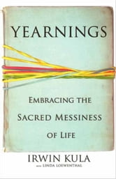 Yearnings - Embracing the Sacred Messiness of Life ebook by Linda Loewenthal,Irwin Kula
