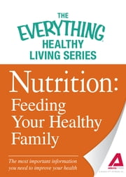 Nutrition: Feeding Your Healthy Family - The most important information you need to improve your health ebook by Adams Media