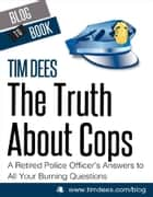 The Truth About Cops: A Retired Police Officer's Answers to All Your Burning Questions ebook by Tim Dees