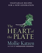 The Heart of the Plate - Vegetarian Recipes for a New Generation ebook by Mollie Katzen