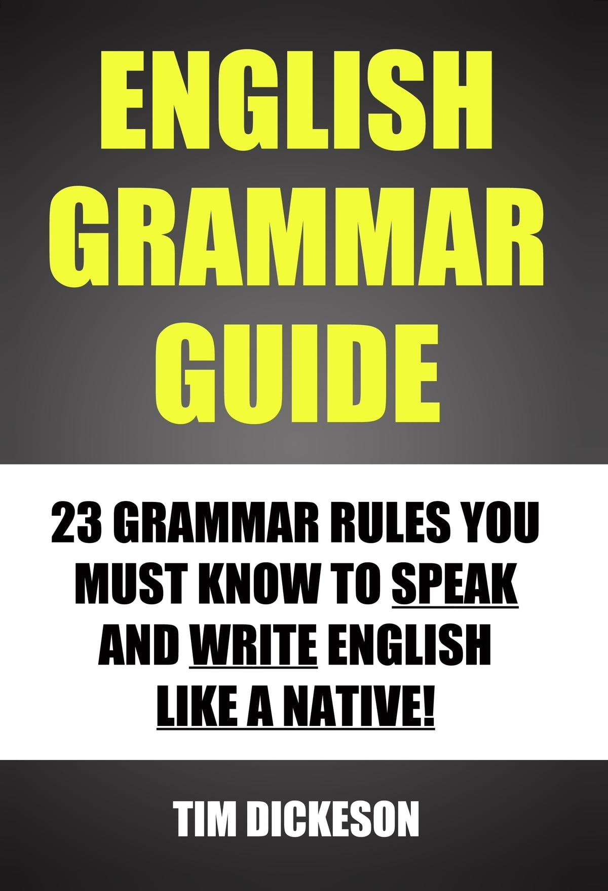 English Grammar Guide: 23 Grammar Rules You Must Know To Speak and Write  English Like A Native ebook by Timothy Dickeson - Rakuten Kobo