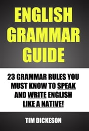 English Grammar Guide: 23 Grammar Rules You Must Know To Speak and Write English Like A Native ebook by Timothy Dickeson