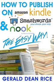 How to Publish on Kindle, Smashwords, & Nook the Easy Way! ebook by Gerald Dean Rice
