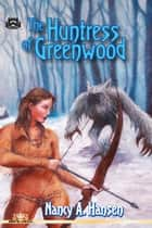 The Huntress of Greenwood ebook by Nancy A. Hansen