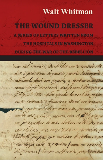The Wound Dresser - A Series of Letters Written from the Hospitals in Washington During the War of the Rebellion ebook by Walt Whitman