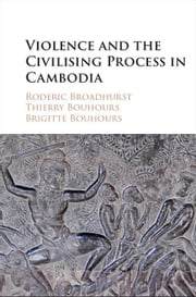 Violence and the Civilising Process in Cambodia ebook by Broadhurst, Roderic