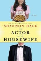 The Actor and the Housewife: A Novel - A Novel ebook by Shannon Hale