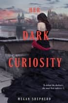 Her Dark Curiosity Ebook di Megan Shepherd