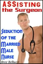 Assisting The Surgeon: Seducing the Married Male Nurse ebook by Bree Bellucci