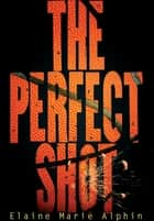 The Perfect Shot ebook by Elaine Marie Alphin