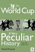 The World Cup, A Very Peculiar History ebook by David Arscott