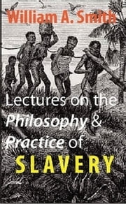 Lectures on the Philosophy and Practice of Slavery - As Exhibited in the Institution of Domestic Slavery in the United States ebook by William A. Smith