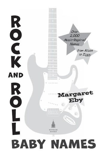 Rock and Roll Baby Names - Over 2,000 Music-Inspired Names, from Alison to Ziggy ebook by Margaret Eby