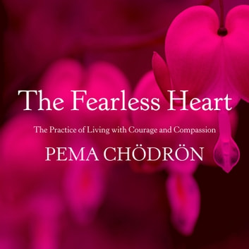 The Fearless Heart - The Practice of Living with Courage and Compassion audiobook by Pema Chödrön