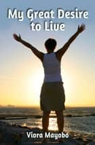 My Great Desire to Live ebook by Viora Mayobo