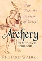 Archery in Medieval England ebook by Richard Wadge