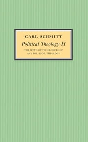 Political Theology II - The Myth of the Closure of any Political Theology ebook by Carl Schmitt,Michael Hoelzl,Graham Ward