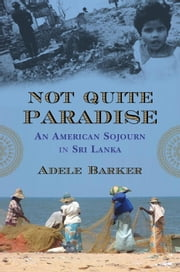 Not Quite Paradise - An American Sojourn in Sri Lanka ebook by Adele Barker