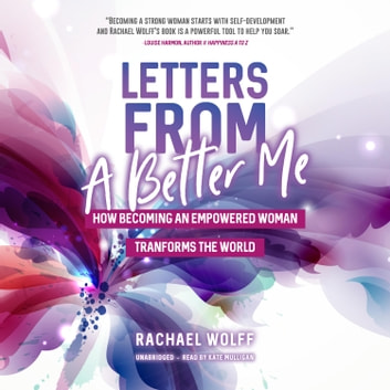 Letters from a Better Me - How Becoming an Empowered Woman Transforms the World audiobook by Rachael Wolff