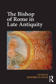 The Bishop of Rome in Late Antiquity ebook by Geoffrey D. Dunn