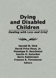 Dying and Disabled Children - Dealing With Loss and Grief ebook by Harold M. Dick,David Price Roye Jr.,Penelope R. Buschman,Austin H. Kutscher,Boris Rubinstein,Frances K. Forstenzer